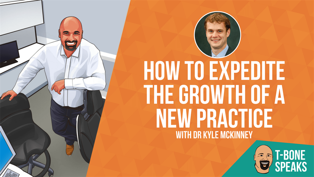 T-Bone Speaks: How To Expedite The Growth Of A New Practice With Dr Kyle McKinney