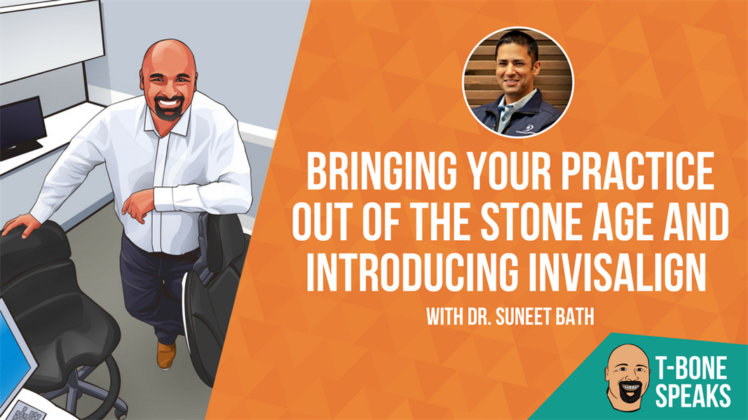 T-Bone Speaks: Bringing Your Practice Out of The Stone Age and Introducing Invisalign with Dr. Suneet Bath