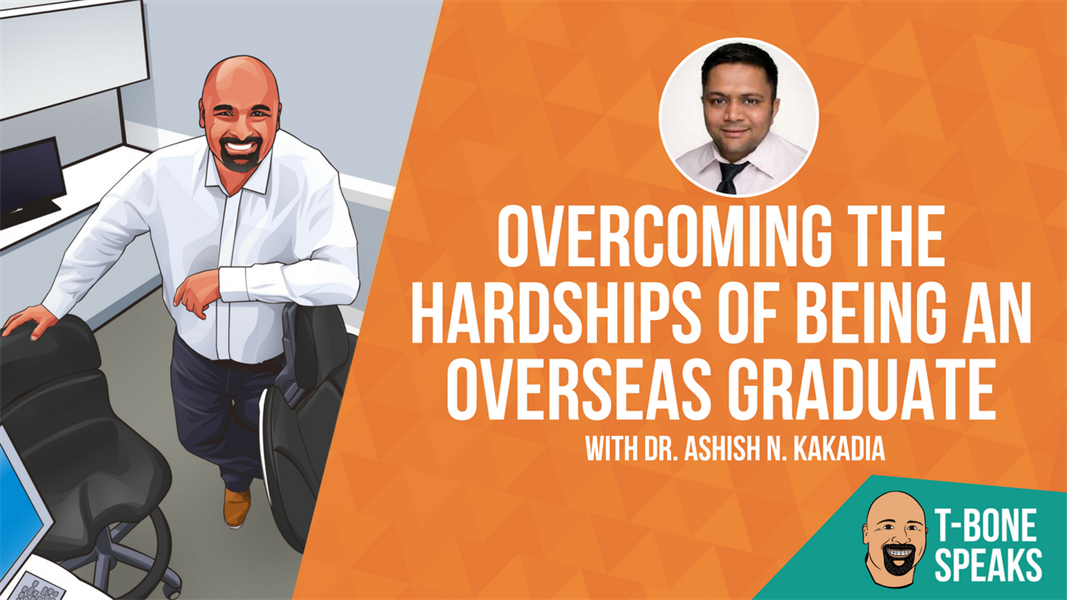 T-Bone Speaks: Overcoming The Hardships Of Being An Overseas Graduate With Dr. Ashish N. Kakadia