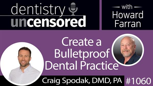 1060 Create a Bulletproof Dental Practice with Craig Spodak, DMD, PA : Dentistry Uncensored with Howard Farran