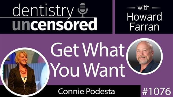 1076 Get What You Want with Connie Podesta : Dentistry Uncensored with Howard Farran