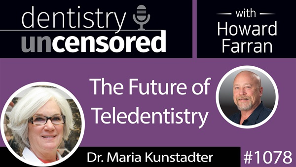 1078 The Future of Teledentistry with Dr. Maria Kunstadter : Dentistry Uncensored with Howard Farran