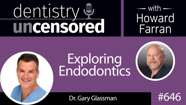 646 Exploring Endodontics with Gary Glassman : Dentistry Uncensored with Howard Farran