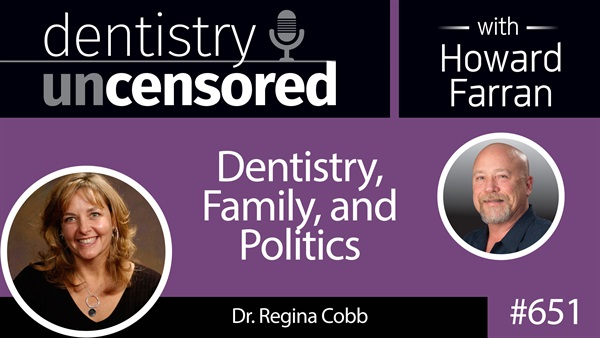 651 Dentistry, Family, and Politics with Regina Cobb : Dentistry Uncensored with Howard Farran