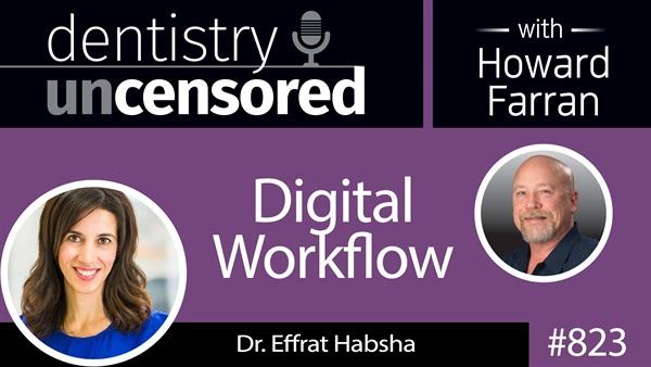 "823 Digital Workflow with Dr. Effrat ""Effie"" Habsha : Dentistry Uncensored with Howard Farran"