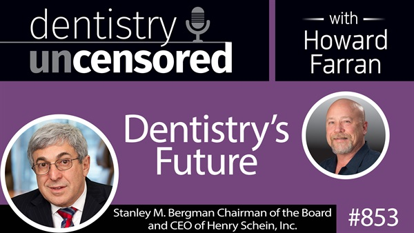 853 Dentistry's Future with Stanley M. Bergman, Chairman of the Board and CEO of Henry Schein, Inc. : Dentistry Uncensored with Howard Farran