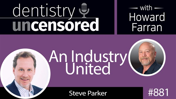 881 An Industry United with Steve Parker : Dentistry Uncensored with Howard Farran