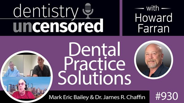 930 Dental Practice Solutions with Mark Eric Bailey & Dr. James R. Chaffin : Dentistry Uncensored with Howard Farran