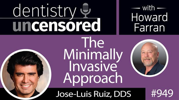 949 The Minimally Invasive Approach with Jose-Luis Ruiz, DDS : Dentistry Uncensored with Howard Farran