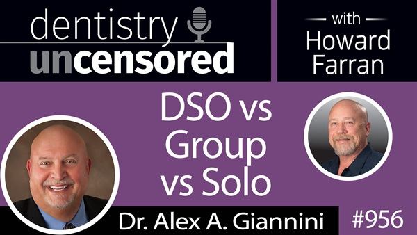 956 DSO vs Group vs Solo with Dr. Alex A. Giannini : Dentistry Uncensored with Howard Farran