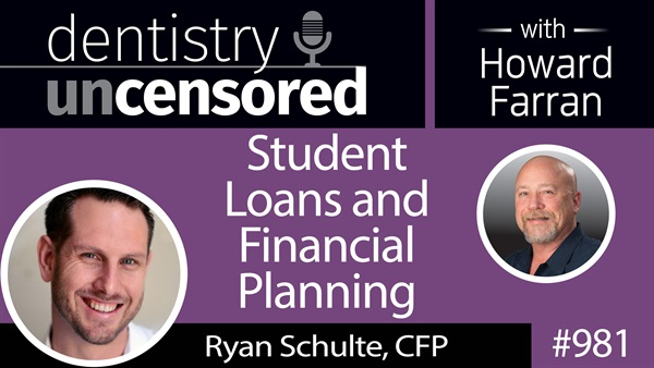 981 Student Loans and Financial Planning with Ryan Schulte, CFP : Dentistry Uncensored with Howard Farran