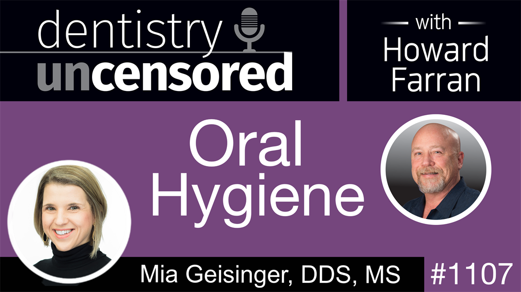 1107 Oral Hygiene with Mia Geisinger, DDS, MS: Dentistry Uncensored with Howard Farran