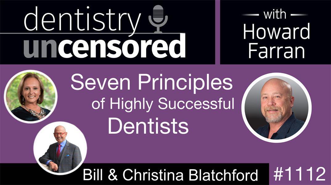 1112 Seven Principles of Highly Successful Dentists with Bill and Christina Blatchford: Dentistry Uncensored with Howard Farran