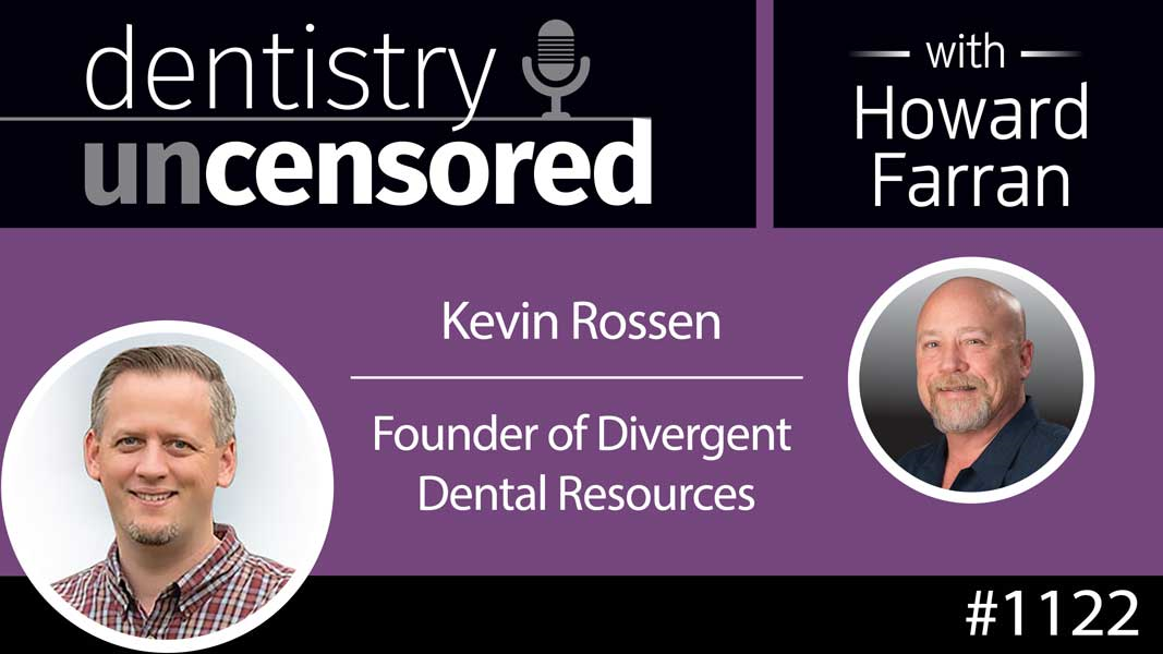 1122 Kevin Rossen, Founder of Divergent Dental Resources : Dentistry Uncensored with Howard Farran