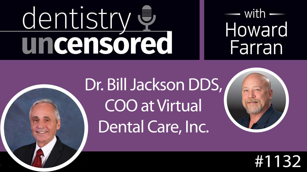 1132 Dr. Bill Jackson DDS, COO at Virtual Dental Care, Inc. : Dentistry Uncensored with Howard Farran