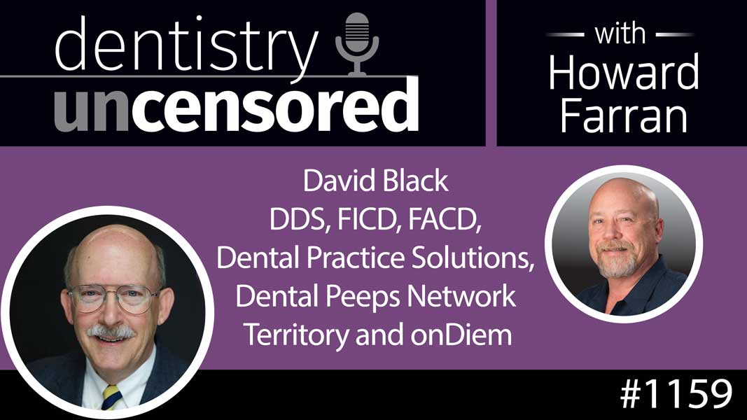 1159 David Black DDS, FICD, FACD, Dental Practice Solutions, Dental Peeps Network Territory and onDiem : Dentistry Uncensored with Howard Farran