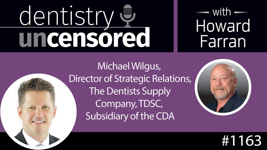 1163 Michael Wilgus, Director of Strategic Relations, The Dentists Supply Company, TDSC, Subsidiary of the CDA : Dentistry Uncensored with Howard Farran