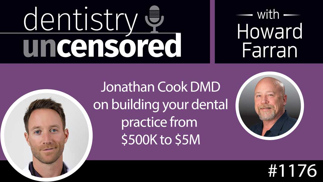 1176 Jonathan Cook DMD on building your dental practice from $500K to $5M : Dentistry Uncensored with Howard Farran