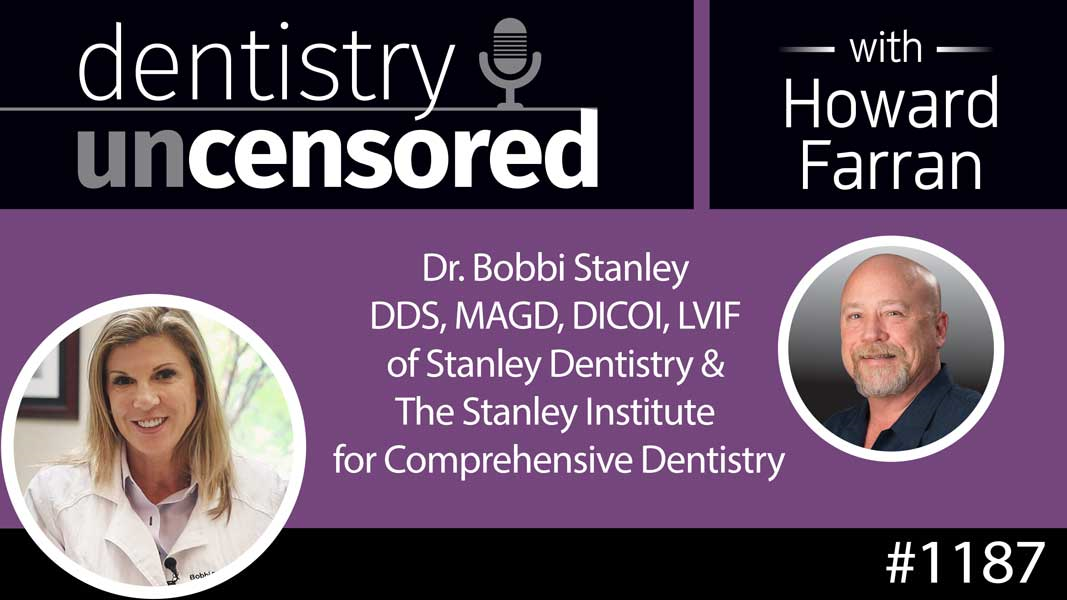 1187 Dr. Bobbi Stanley DDS, MAGD, DICOI, LVIF of Stanley Dentistry & The Stanley Institute for Comprehensive Dentistry : Dentistry Uncensored with Howard Farran