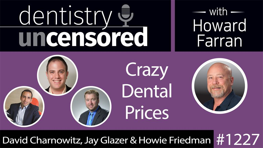 1227 David Charnowitz, Founder of DC Dental, Jay Glazer and Howie Friedman talk Crazy Dental Prices : Dentistry Uncensored with Howard Farran