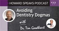 Avoiding Dentistry Dogmas with Tim Goodheart : Howard Speaks Podcast #77