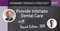 Provide Intimate Dental Care with David Eshom, DDS : Howard Speaks Podcast #97