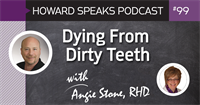 Dying From Dirty Teeth with Angie Stone, RDH : Howard Speaks Podcast #99