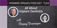All About Implant Dentistry with Danny Domingue : Howard Speaks Podcast #124