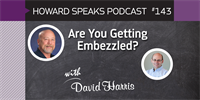 Are You Getting Embezzled? with David Harris : Howard Speaks Podcast #143