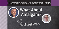 195 What About Amalgam with Michael Wahl : Dentistry Uncensored with Howard Farran