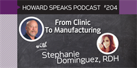 204 From Clinic To Manufacturing with Stephanie Dominguez : Dentistry Uncensored with Howard Farran