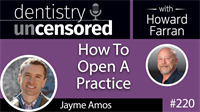 220 How To Open A Practice with Jayme Amos : Dentistry Uncensored with Howard Farran