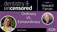 226 Ordinary VS. Extraordinary with Sara Fossen : Dentistry Uncensored with Howard Farran
