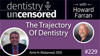 229 The Trajectory Of Dental with Amir H. Motamed : Dentistry Uncensored with Howard Farran