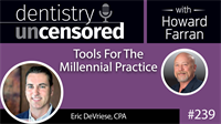 239 Tools For The Millennial Practice with Eric DeVriese : Dentistry Uncensored with Howard Farran