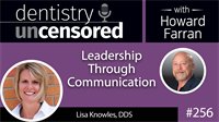 256 Leadership Through Communication with Lisa Knowles : Dentistry Uncensored with Howard Farran