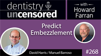 268 Predict Embezzlement w/ David Harris & Manuel Barroso : Dentistry Uncensored with Howard Farran