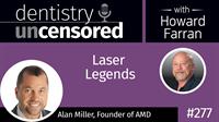 277 Laser Legends with Alan Miller : Dentistry Uncensored with Howard Farran