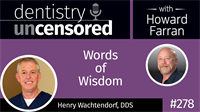 278 Words of Wisdom with Henry Wachtendorf : Dentistry Uncensored with Howard Farran