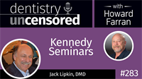 283 Kennedy Seminars with Jack Lipkin : Dentistry Uncensored with Howard Farran