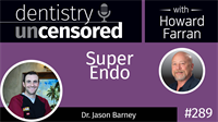 289 Super Endo with Jason Barney : Dentistry Uncensored with Howard Farran