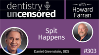 303 Spit Happens with Dan Greenstein : Dentistry Uncensored with Howard Farran