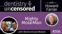 306 Mighty MolarMan with John Bond and Juan Molano : Dentistry Uncensored with Howard Farran