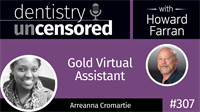 307 Gold Virtual Assistant with Arreanna Cromartie : Dentistry Uncensored with Howard Farran