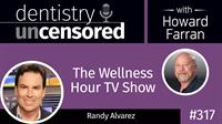 317 The Wellness Hour TV Show with Randy Alvarez : Dentistry Uncensored with Howard Farran