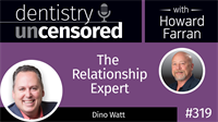 319 The Relationship Expert with Dino Watt : Dentistry Uncensored with Howard Farran