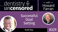 329 Successful Goal Setting with Scott Day : Dentistry Uncensored with Howard Farran