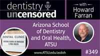 349 Arizona School of Dentistry and Oral Health, ATSU : Dentistry Uncensored with Howard Farran
