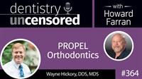 364 PROPEL Orthodontics with Wayne Hickory : Dentistry Uncensored with Howard Farran