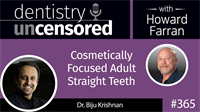 365 Cosmetically Focused Adult Straight Teeth with Biju Krishnan : Dentistry Uncensored with Howard Farran